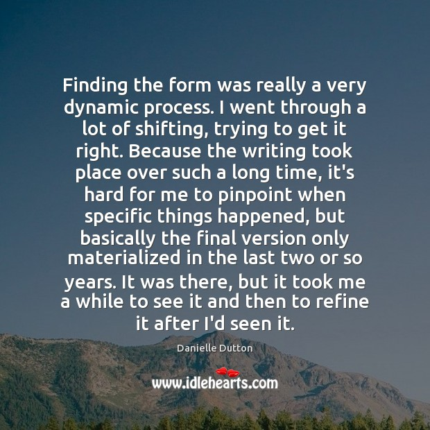 Finding the form was really a very dynamic process. I went through Danielle Dutton Picture Quote