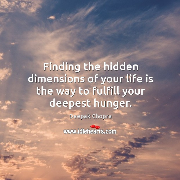 Finding the hidden dimensions of your life is the way to fulfill your deepest hunger. Image