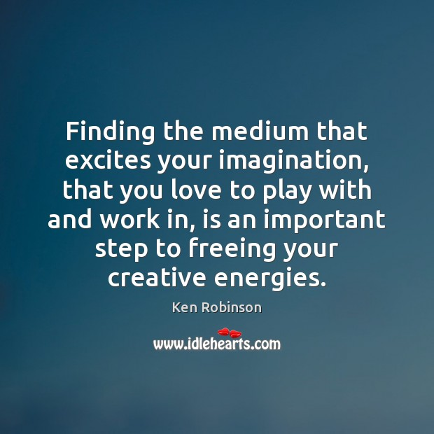 Finding the medium that excites your imagination, that you love to play Ken Robinson Picture Quote