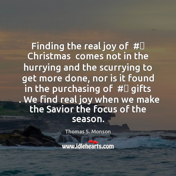 Finding the real joy of  # Christmas  comes not in the hurrying and Thomas S. Monson Picture Quote