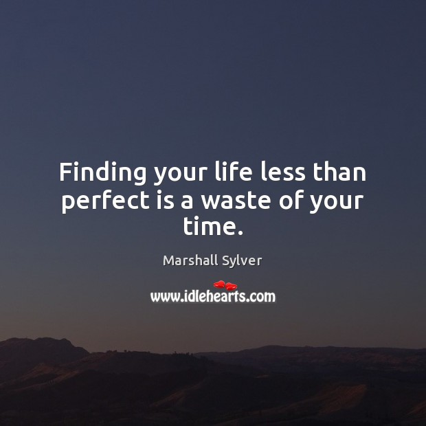 Finding your life less than perfect is a waste of your time. Marshall Sylver Picture Quote