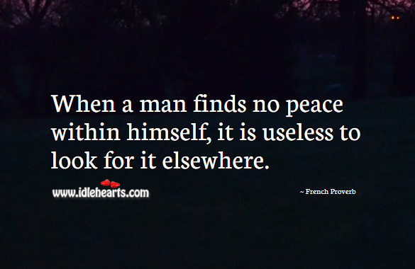 Image, When a man finds no peace within himself, it is useless to look for it elsewhere.