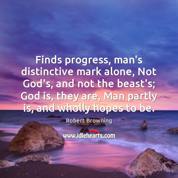 Image, Finds progress, man's distinctive mark alone, Not God's, and not the beast's;