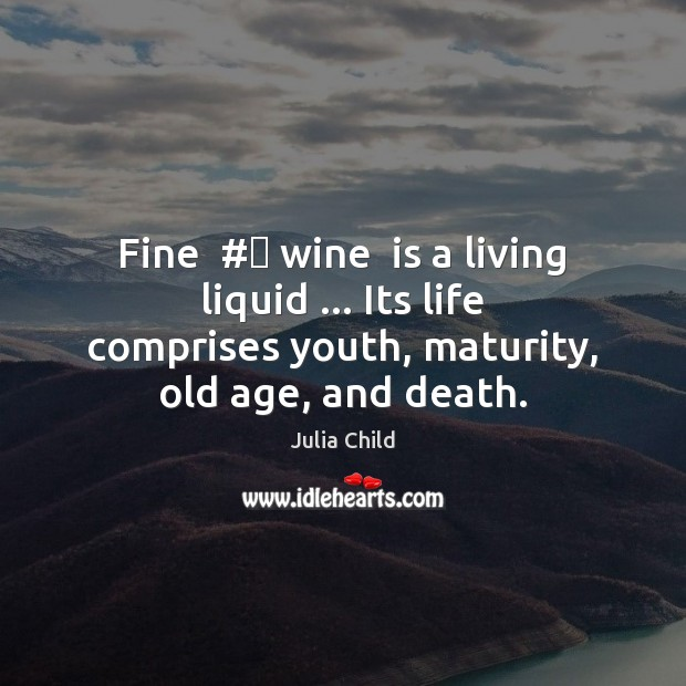 Fine  # wine  is a living liquid … Its life comprises youth, maturity, old Julia Child Picture Quote