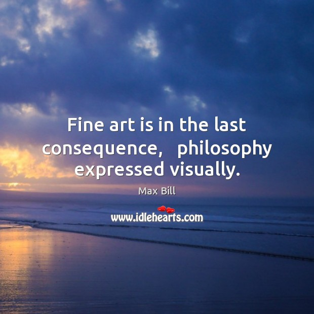Fine art is in the last consequence,   philosophy expressed visually. Max Bill Picture Quote