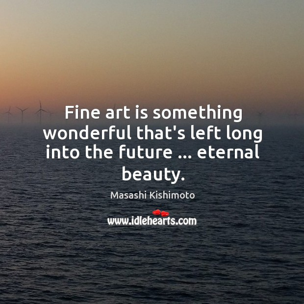 Image, Fine art is something wonderful that's left long into the future … eternal beauty.