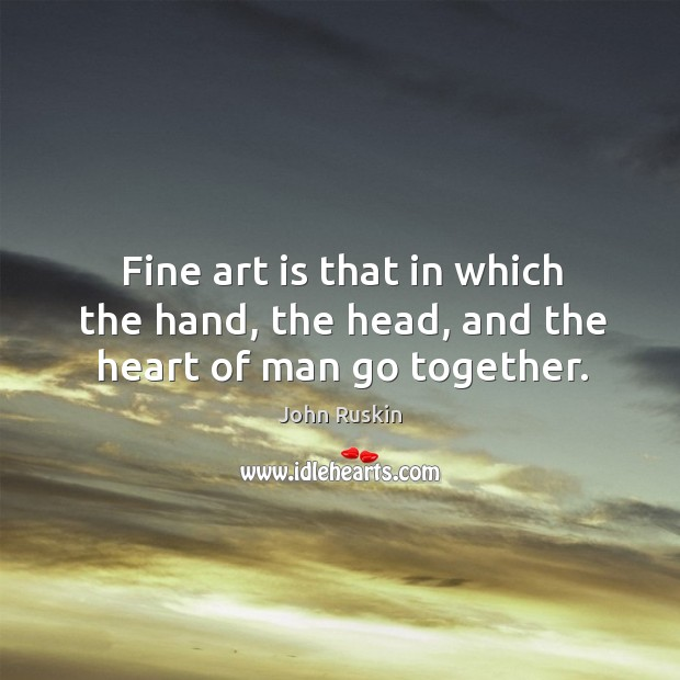 Image, Fine art is that in which the hand, the head, and the heart of man go together.