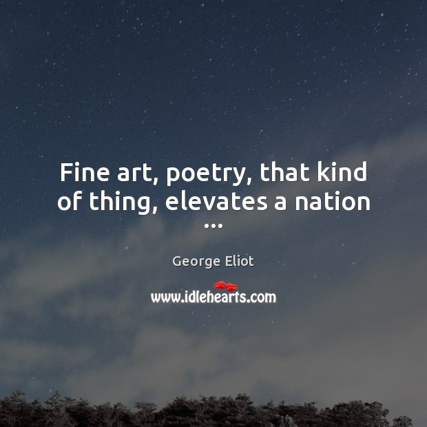 Image, Fine art, poetry, that kind of thing, elevates a nation …