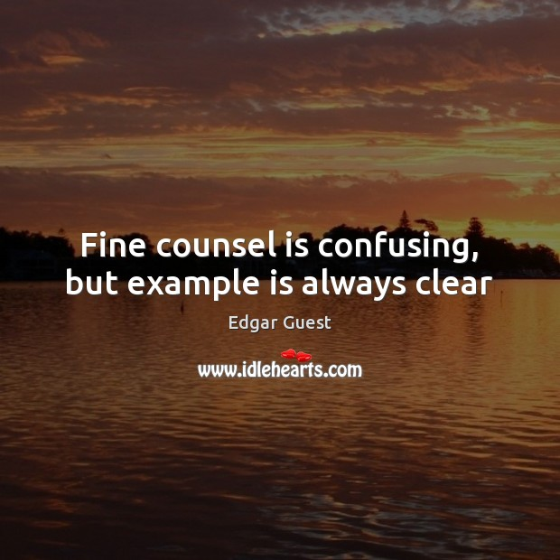 Fine counsel is confusing, but example is always clear Edgar Guest Picture Quote