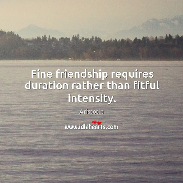 Image, Fine friendship requires duration rather than fitful intensity.