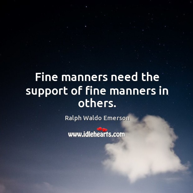 Fine manners need the support of fine manners in others. Image