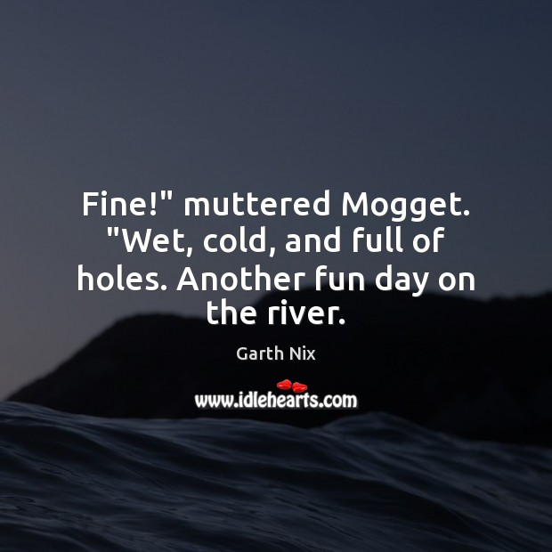 """Fine!"""" muttered Mogget. """"Wet, cold, and full of holes. Another fun day on the river. Image"""
