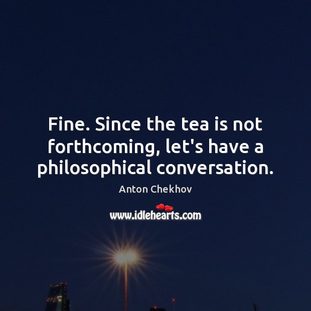 Fine. Since the tea is not forthcoming, let's have a philosophical conversation. Anton Chekhov Picture Quote