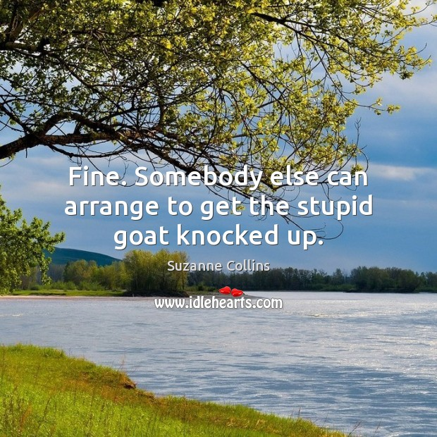 Fine. Somebody else can arrange to get the stupid goat knocked up. Suzanne Collins Picture Quote