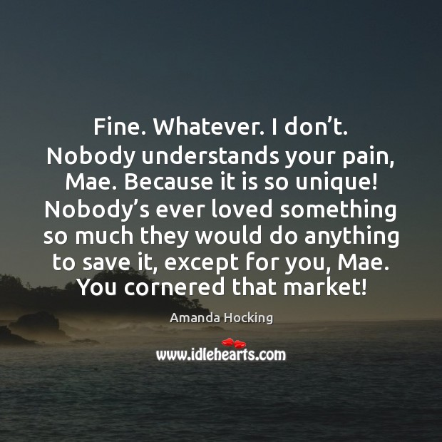 Fine. Whatever. I don't. Nobody understands your pain, Mae. Because it Image