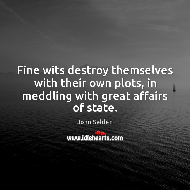 Fine wits destroy themselves with their own plots, in meddling with great John Selden Picture Quote