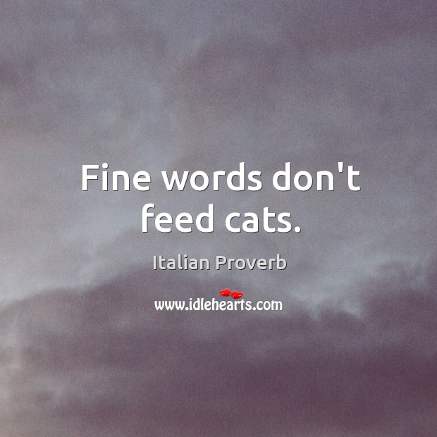 Fine words don't feed cats. Image