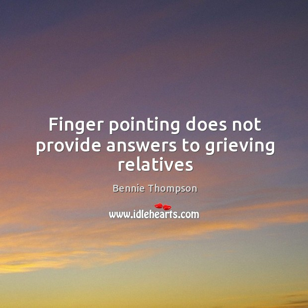 Finger pointing does not provide answers to grieving relatives Bennie Thompson Picture Quote