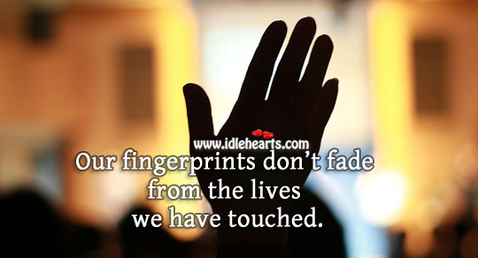 Our fingerprints don't fade from the lives we have touched. Image