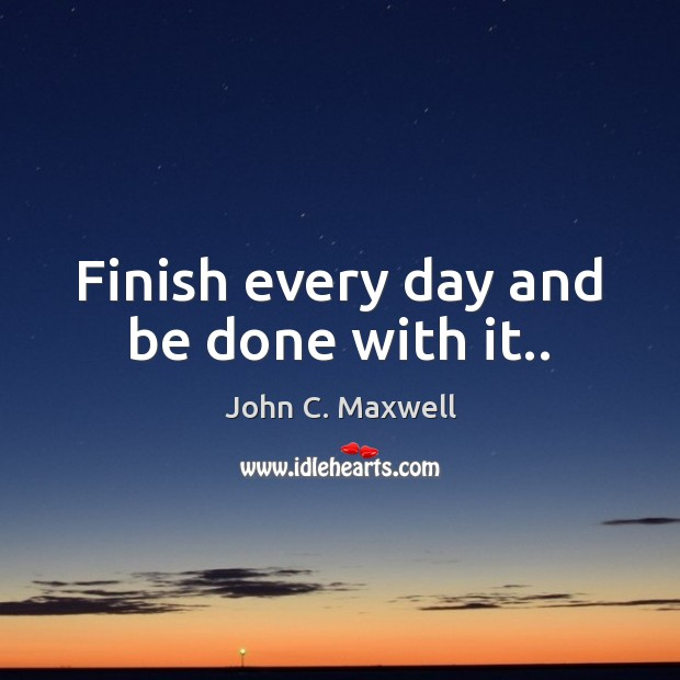 Image, Finish every day and be done with it..
