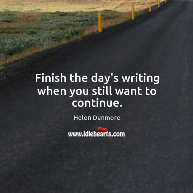 Finish the day's writing when you still want to continue. Image