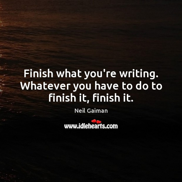 Finish what you're writing. Whatever you have to do to finish it, finish it. Neil Gaiman Picture Quote