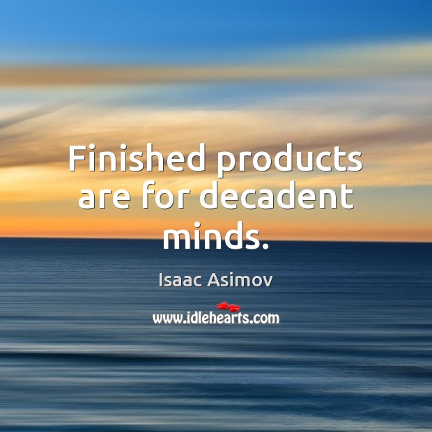 Finished products are for decadent minds. Image