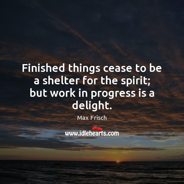 Finished things cease to be a shelter for the spirit; but work in progress is a delight. Max Frisch Picture Quote
