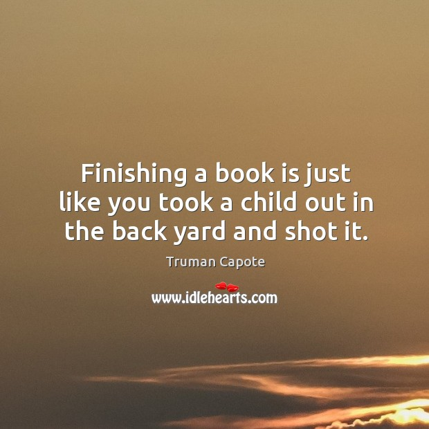 Finishing a book is just like you took a child out in the back yard and shot it. Image