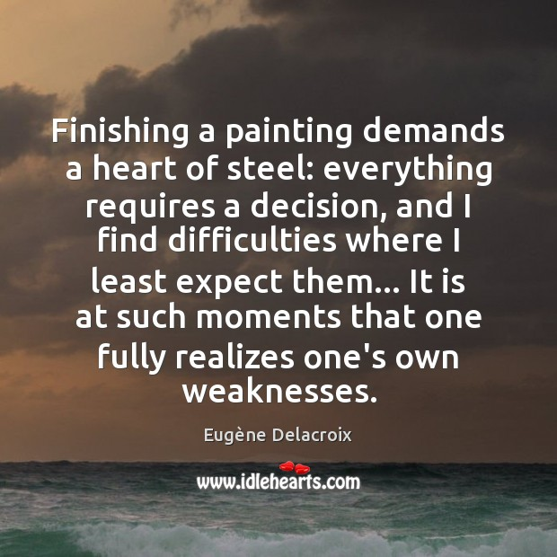 Finishing a painting demands a heart of steel: everything requires a decision, Eugène Delacroix Picture Quote