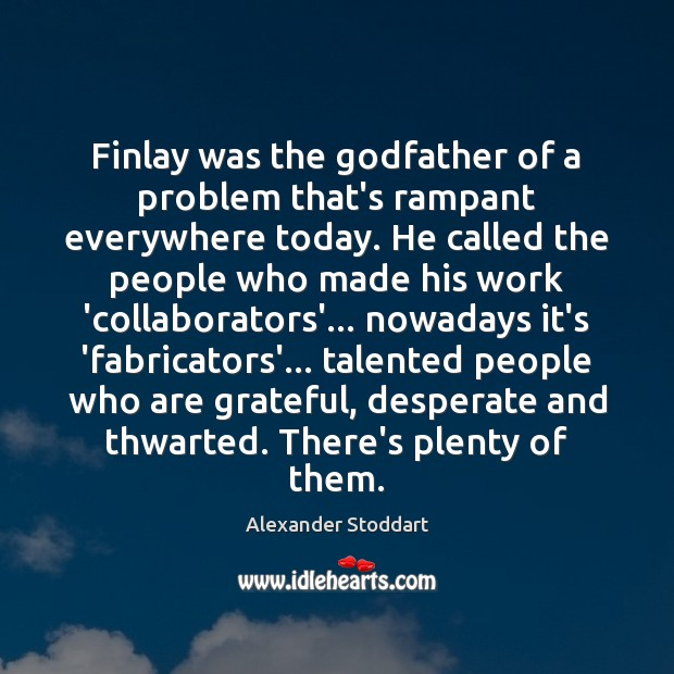 Finlay was the Godfather of a problem that's rampant everywhere today. He Alexander Stoddart Picture Quote