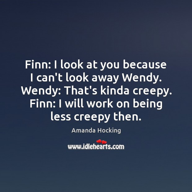 Finn: I look at you because I can't look away Wendy. Wendy: Amanda Hocking Picture Quote