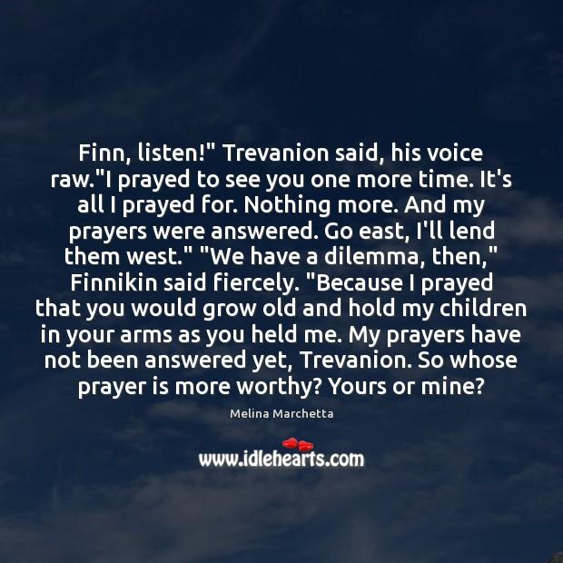 "Image, Finn, listen!"" Trevanion said, his voice raw.""I prayed to see you"