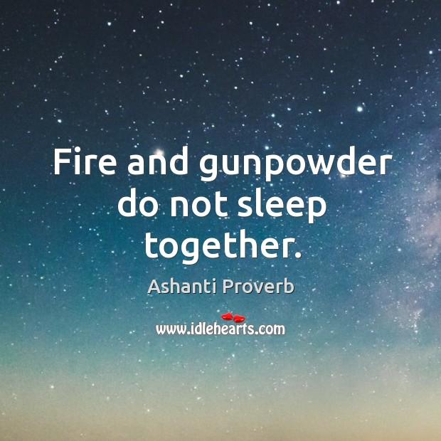 Fire and gunpowder do not sleep together. Ashanti Proverbs Image