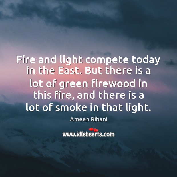 Fire and light compete today in the East. But there is a Ameen Rihani Picture Quote