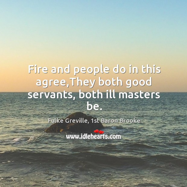 Fire and people do in this agree,They both good servants, both ill masters be. Image