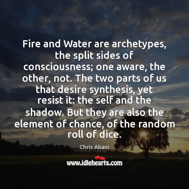 Image, Fire and Water are archetypes, the split sides of consciousness; one aware,