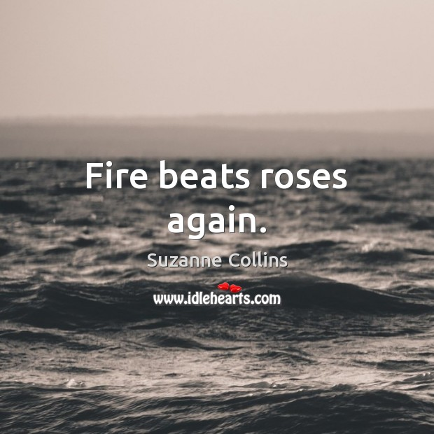 Fire beats roses again. Suzanne Collins Picture Quote