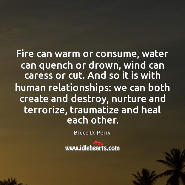 Fire can warm or consume, water can quench or drown, wind can Heal Quotes Image