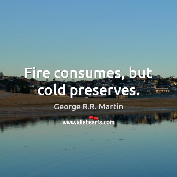 Fire consumes, but cold preserves. George R.R. Martin Picture Quote