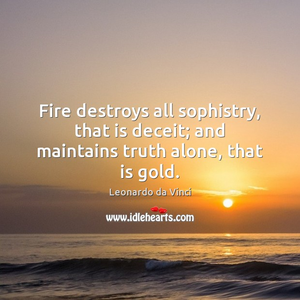 Fire destroys all sophistry, that is deceit; and maintains truth alone, that is gold. Image