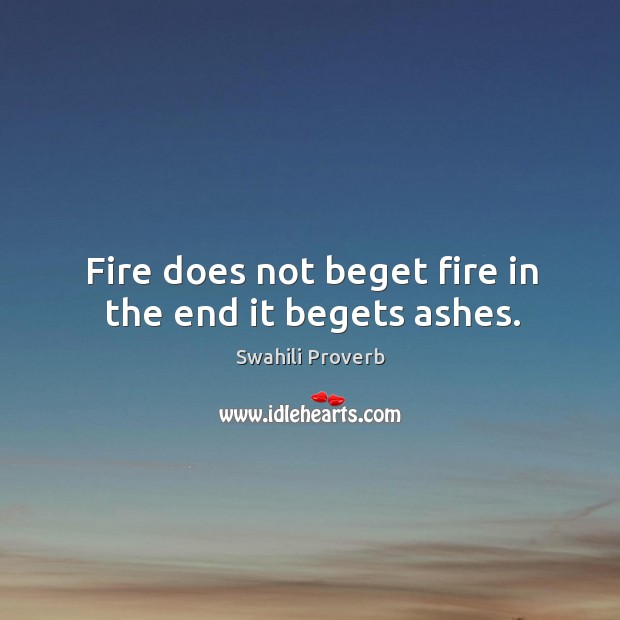 Image, Fire does not beget fire in the end it begets ashes.