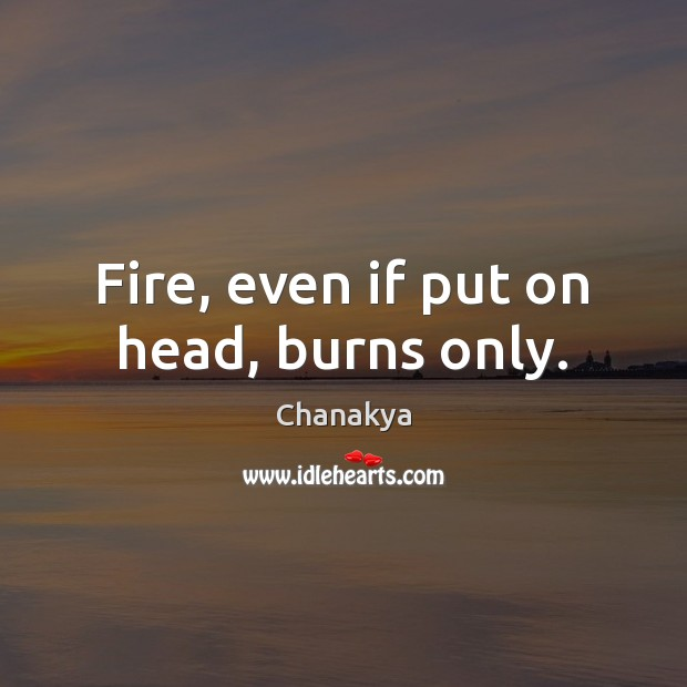 Fire, even if put on head, burns only. Chanakya Picture Quote