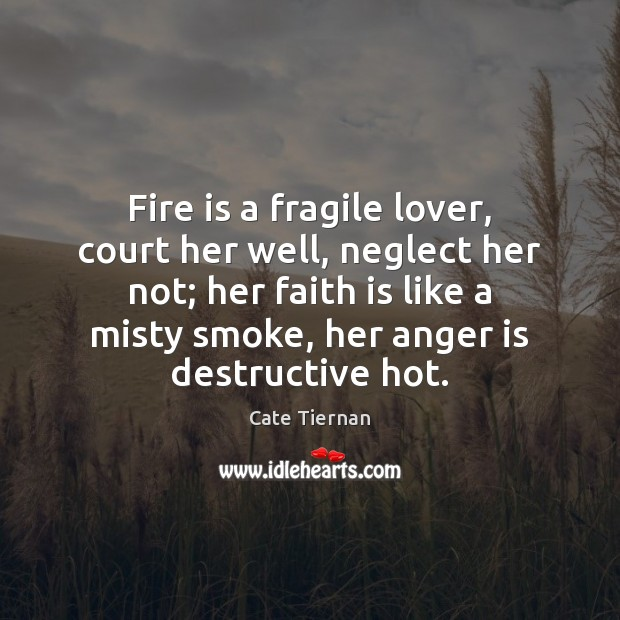 Fire is a fragile lover, court her well, neglect her not; her Anger Quotes Image
