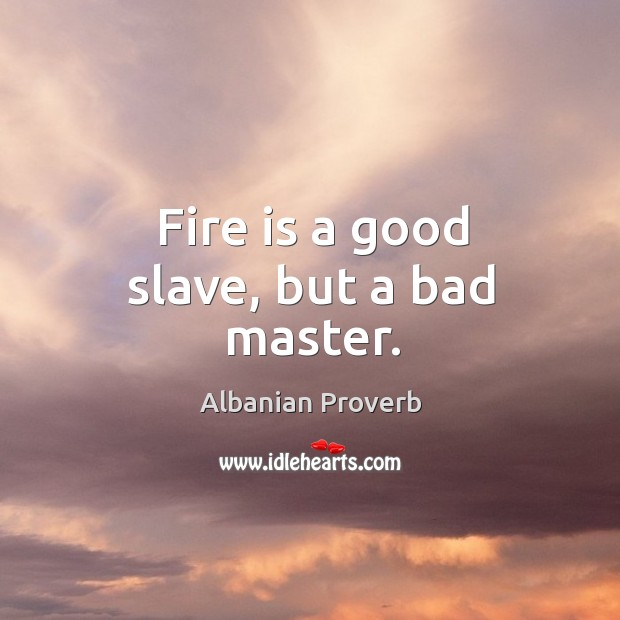Fire is a good slave, but a bad master. Albanian Proverbs Image