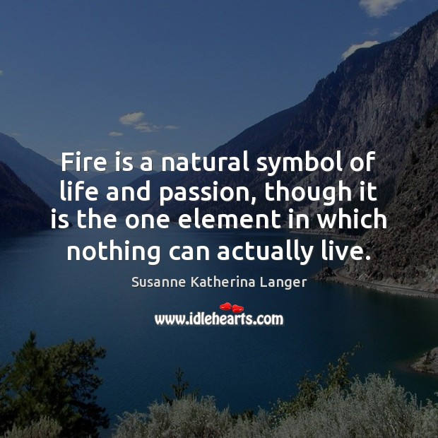 Fire is a natural symbol of life and passion, though it is Susanne Katherina Langer Picture Quote