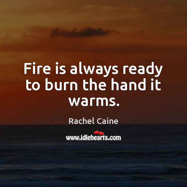 Image, Fire is always ready to burn the hand it warms.