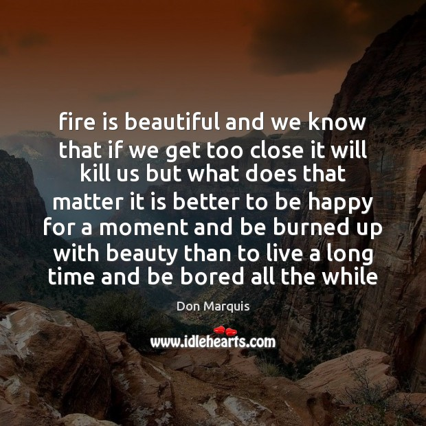 Fire is beautiful and we know that if we get too close Don Marquis Picture Quote