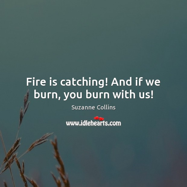 Image, Fire is catching! And if we burn, you burn with us!