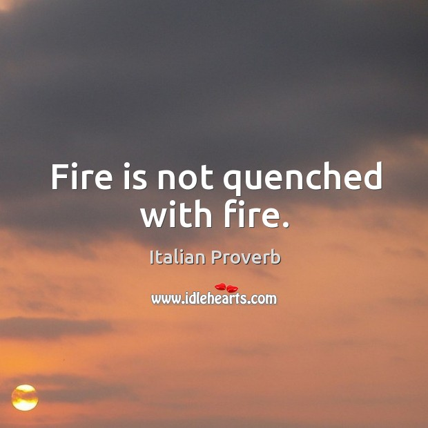 Image, Fire is not quenched with fire.